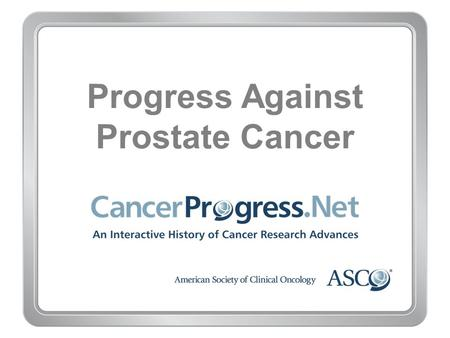 Progress Against Prostate Cancer. 1970–1979 Progress Against Prostate Cancer 1970–1979 Early 1970s: Radioactive ''seeds'' proven effective for prostate.