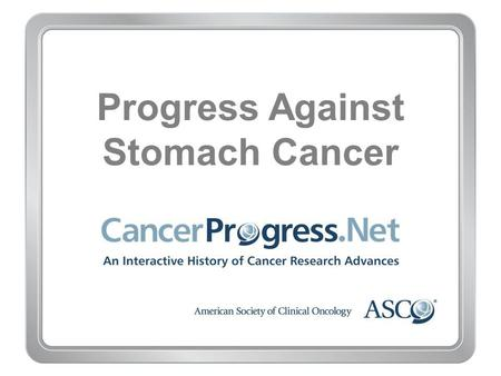 Progress Against Stomach Cancer. 1980–1989 Progress Against Stomach Cancer 1980–1989 1980: Combination chemotherapy improves outcomes for advanced stomach.