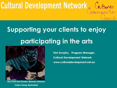 Supporting your clients to enjoy participating in the arts Kim Dunphy, Program Manager, Cultural Development Network www.culturaldevelopment.net.au The.