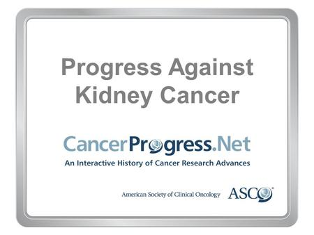 Progress Against Kidney Cancer. 1970–1979 Progress Against Kidney Cancer 1970–1979 1977: Removing just part of the cancerous kidney is proven safe and.