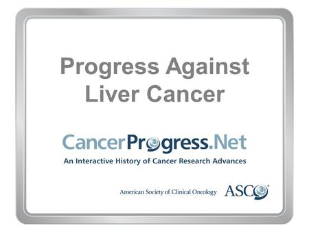 Progress Against Liver Cancer. 1970–1979 Progress Against Liver Cancer 1970–1979 1975: First study finds chemotherapy effective for liver cancer.