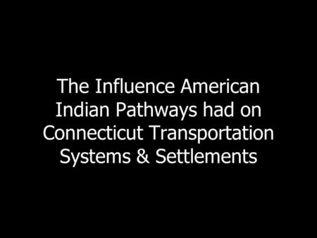 The Influence American <strong>Indian</strong> Pathways had on Connecticut Transportation Systems & Settlements.