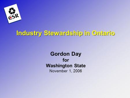Industry Stewardship in Ontario Gordon Day for Washington State November 1, 2006.