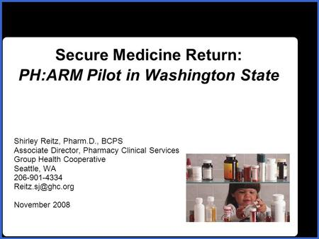 Name Secure Medicine Return: PH:ARM Pilot in Washington State Shirley Reitz, Pharm.D., BCPS Associate Director, Pharmacy Clinical Services Group Health.