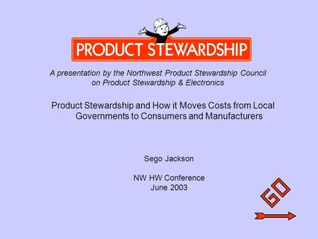 Introduction Product Stewardship and How it Moves Costs from Local Governments to Consumers and Manufacturers Sego Jackson NW HW Conference June 2003 A.