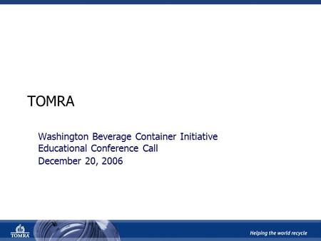 TOMRA Washington Beverage Container Initiative Educational Conference Call December 20, 2006.