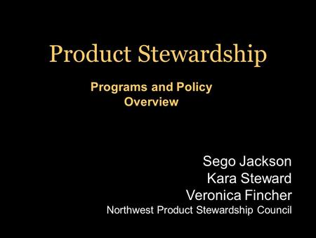 Programs and Policy Overview Product Stewardship Sego Jackson Kara Steward Veronica Fincher Northwest Product Stewardship Council.