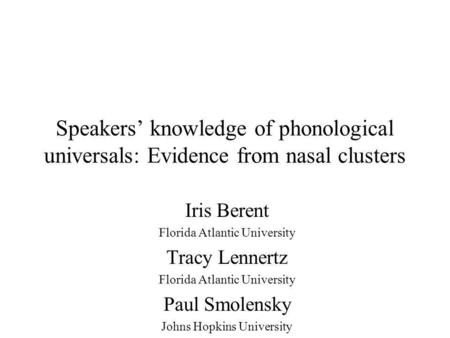 Speakers knowledge of phonological universals: Evidence from nasal clusters Iris Berent Florida Atlantic University Tracy Lennertz Florida Atlantic University.