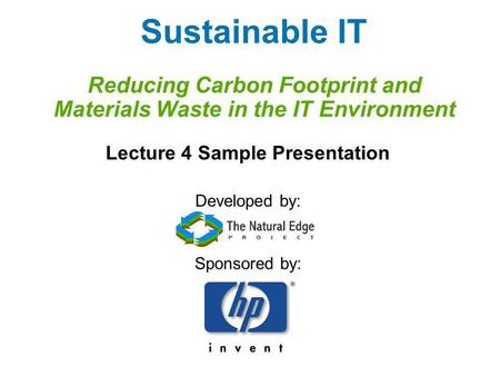 Sustainable IT Reducing Carbon Footprint and Materials Waste in the IT Environment Lecture 4 Sample Presentation Developed by: Sponsored by: