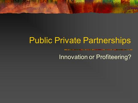 Public Private Partnerships Innovation or Profiteering?