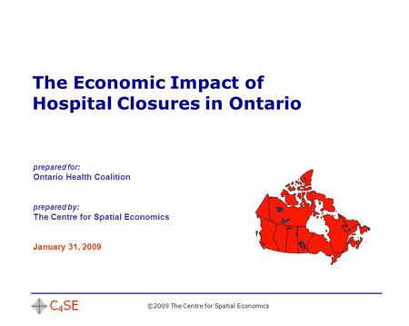 The Economic Impact of Hospital Closures in Ontario ©2009 The Centre for Spatial Economics prepared for: Ontario Health Coalition prepared by: The Centre.