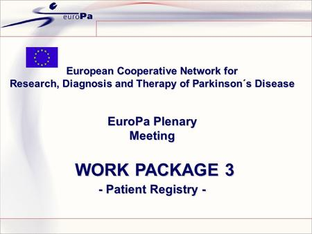 European Cooperative Network for Research, Diagnosis and Therapy of Parkinson´s Disease EuroPa Plenary Meeting WORK PACKAGE 3 WORK PACKAGE 3 - Patient.