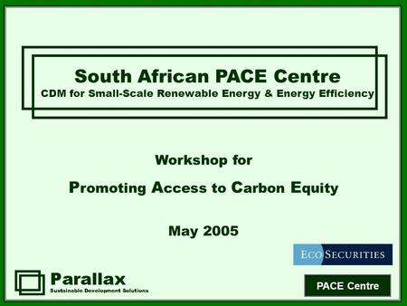 PACE Centre South African PACE Centre CDM for Small-Scale Renewable Energy & Energy Efficiency Workshop for P romoting A ccess to C arbon E quity May 2005.