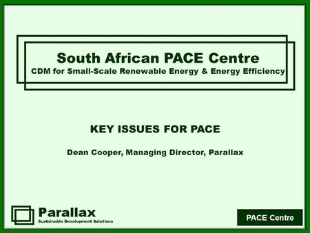PACE Centre South African PACE Centre CDM for Small-Scale Renewable Energy & Energy Efficiency KEY ISSUES FOR PACE Dean Cooper, Managing Director, Parallax.
