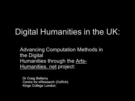 Digital Humanities in the UK: Advancing Computation Methods in the Digital Humanities through the Arts- Humanities. net project: Dr Craig Bellamy Centre.
