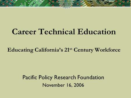 Career Technical Education Educating Californias 21 st Century Workforce Pacific Policy Research Foundation November 16, 2006.