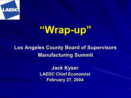 Wrap-up Los Angeles County Board of Supervisors Manufacturing Summit Jack Kyser LAEDC Chief Economist February 27, 2004.