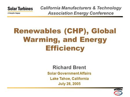 Renewables (CHP), Global Warming, and Energy Efficiency Richard Brent Solar Government Affairs Lake Tahoe, California July 28, 2005 California Manufacturers.