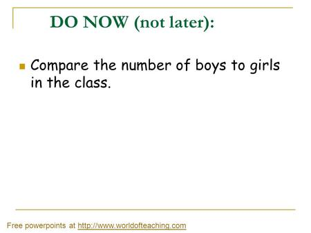 DO NOW (not later): Compare the number of boys to girls in the class.