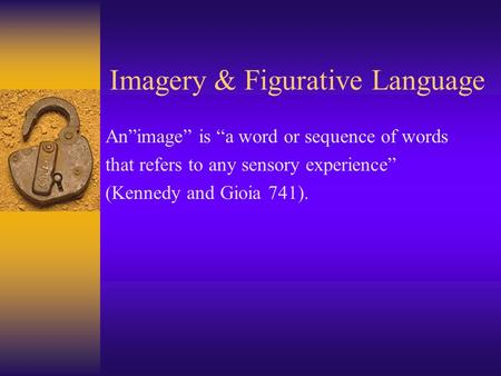 Imagery & Figurative Language Animage is a word or sequence of words that refers to any sensory experience (Kennedy and Gioia 741).