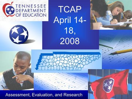 TCAP April 14- 18, 2008 Assessment, Evaluation, and Research.