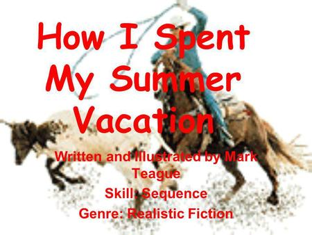 How I Spent My Summer Vacation Written and Illustrated by Mark Teague Skill: Sequence Genre: Realistic Fiction.