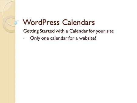 WordPress Calendars Getting Started with a Calendar for your site Only one calendar for a website!