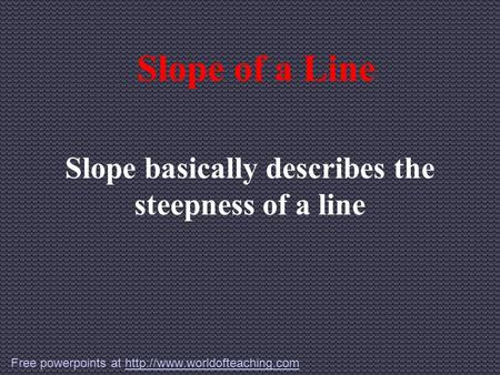 Slope of a Line Slope basically describes the steepness of a line Free powerpoints at
