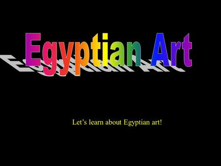 Lets learn about Egyptian art! Most Egyptian art is found underground or in the pyramids. Why is it found there?