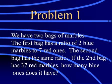 Problem 1 We have two bags of marbles. The first bag has a ratio of 2 blue marbles to 7 red ones. The second bag has the same ratio. If the 2nd bag has.
