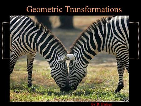By D. Fisher Geometric Transformations. Reflection, Rotation, or Translation 1.