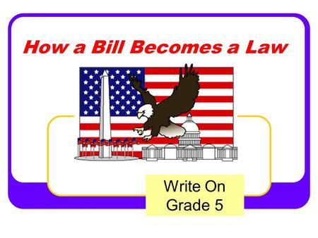 How a Bill Becomes a Law Write On Grade 5. State Standards Governance and Civics Content Standard: 4.0 Governance establishes structures of power and.