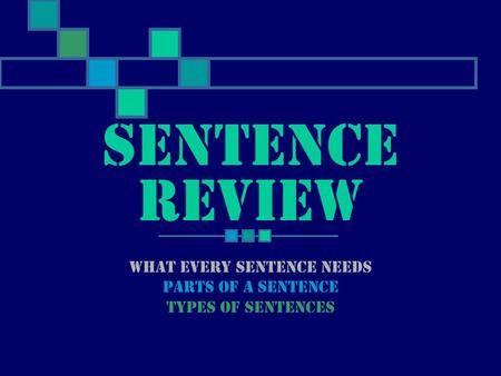 What every sentence needs Parts of a sentence Types of sentences