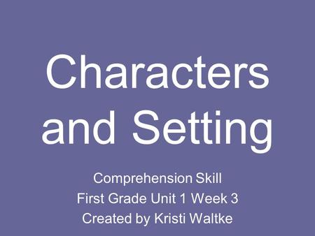 Characters and Setting Comprehension Skill First Grade Unit 1 Week 3 Created by Kristi Waltke.