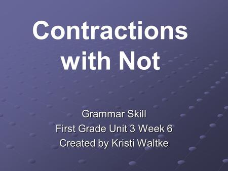 Grammar Skill First Grade Unit 3 Week 6 Created by Kristi Waltke Contractions with Not.