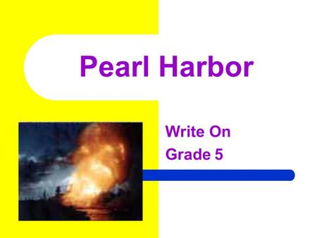 Pearl Harbor Write On Grade 5 Learner Expectation Content Standard: 5.0 History History involves people, events, and issues. Students will evaluate evidence.