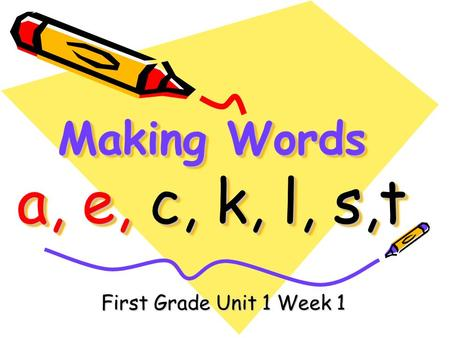 Making Words a, e, c, k, l, s,t First Grade Unit 1 Week 1.