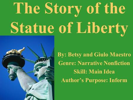 By: Betsy and Giulo Maestro Genre: Narrative Nonfiction Skill: Main Idea Authors Purpose: Inform The Story of the Statue of Liberty.