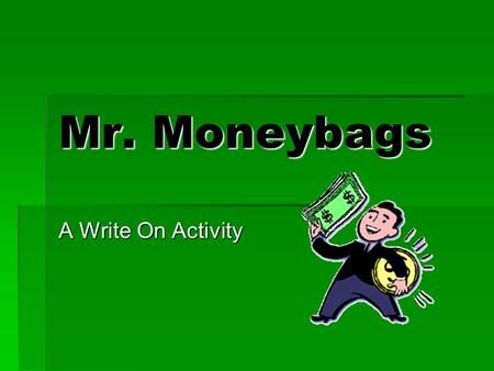 Mr. Moneybags A Write On Activity Play and Win! Directions: Create 2 teams and a captain for each team: A Team and B Team Each team member prepares a.