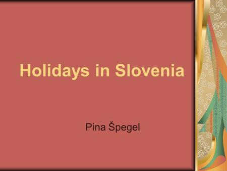 Holidays in Slovenia Pina Špegel. There are two kinds of holidays in Slovenia - national holidays and work-free <strong>days</strong>.holidaysSlovenia National holidays.