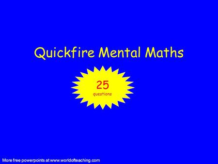 Quickfire Mental Maths 25 questions More free powerpoints at www.worldofteaching.com.