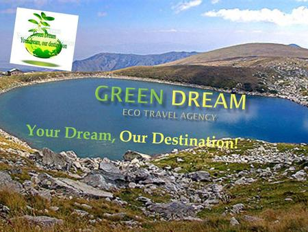 Your Dream, Our Destination!. Green dream is an eco- travel agency specialised in environmentally sustainable tourism. Our goal is to provide unique and.