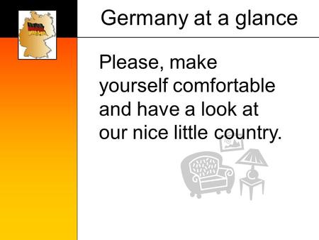 Germany at a glance Please, make yourself comfortable and have a look at our nice little country.