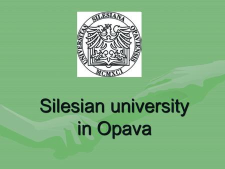 Silesian university in Opava. The Silesian University in Opava was established in 1991 and today it offers a broad selection of courses of different levels.