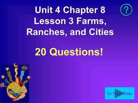 To Next Slide Unit 4 Chapter 8 Lesson 3 Farms, Ranches, and Cities 20 Questions!