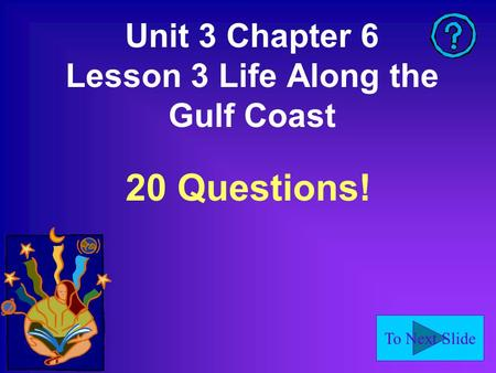 To Next Slide Unit 3 Chapter 6 Lesson 3 Life Along the Gulf Coast 20 Questions!
