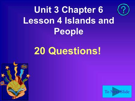 To Next Slide Unit 3 Chapter 6 Lesson 4 Islands and People 20 Questions!