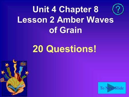 To Next Slide Unit 4 Chapter 8 Lesson 2 Amber Waves of Grain 20 Questions!