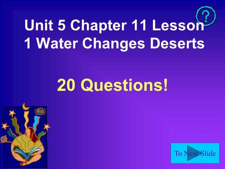 To Next Slide Unit 5 Chapter 11 Lesson 1 Water Changes Deserts 20 Questions!