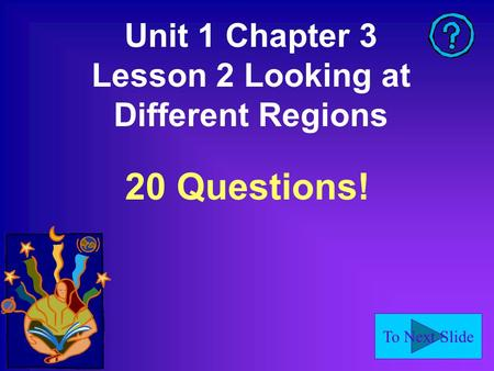To Next Slide Unit 1 Chapter 3 Lesson 2 Looking at Different Regions 20 Questions!